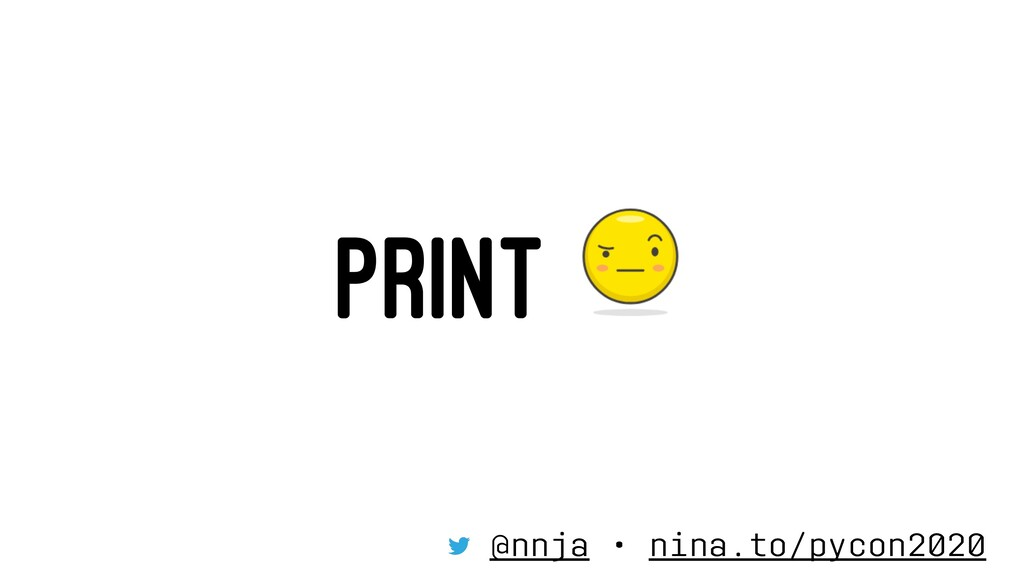 PRINT @nnja • nina.to/pycon2020