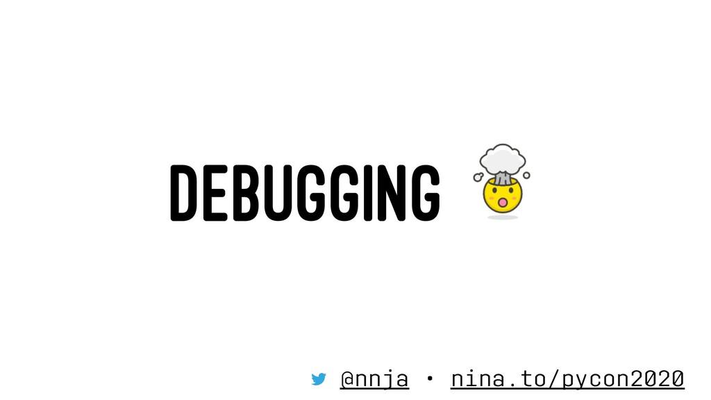 DEBUGGING @nnja • nina.to/pycon2020