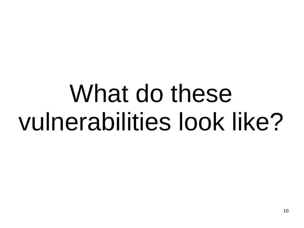 10 What do these vulnerabilities look like?