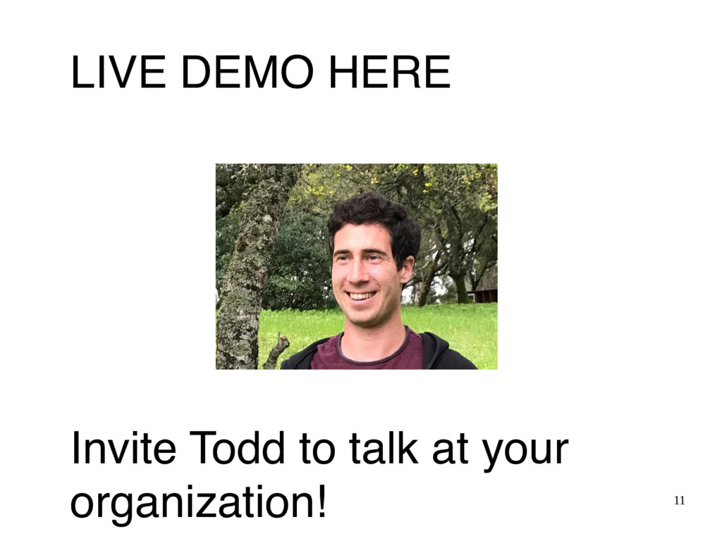 11 LIVE DEMO HERE Invite Todd to talk at your o...