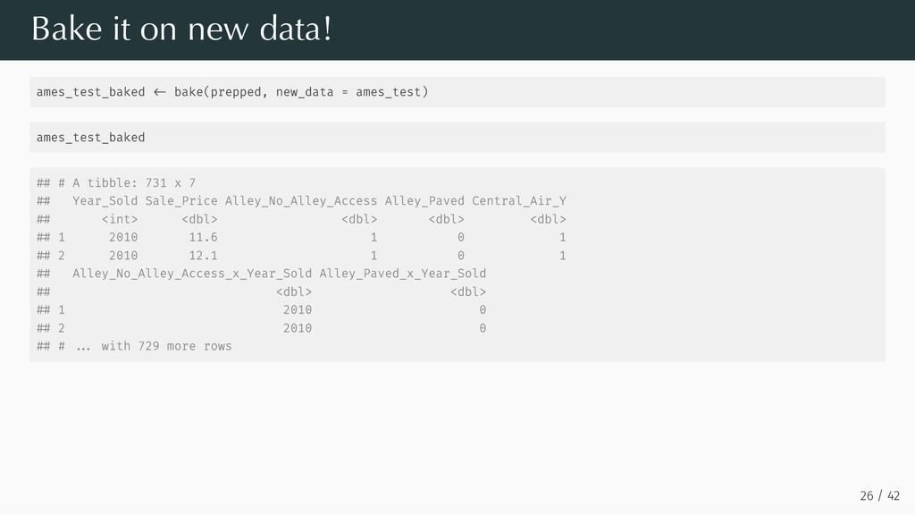Bake it on new data! ames_test_baked bake(prepp...