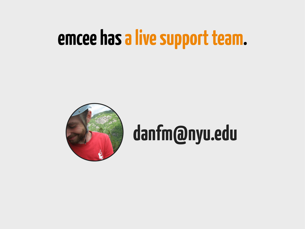 emcee has a live support team. danfm@nyu.edu