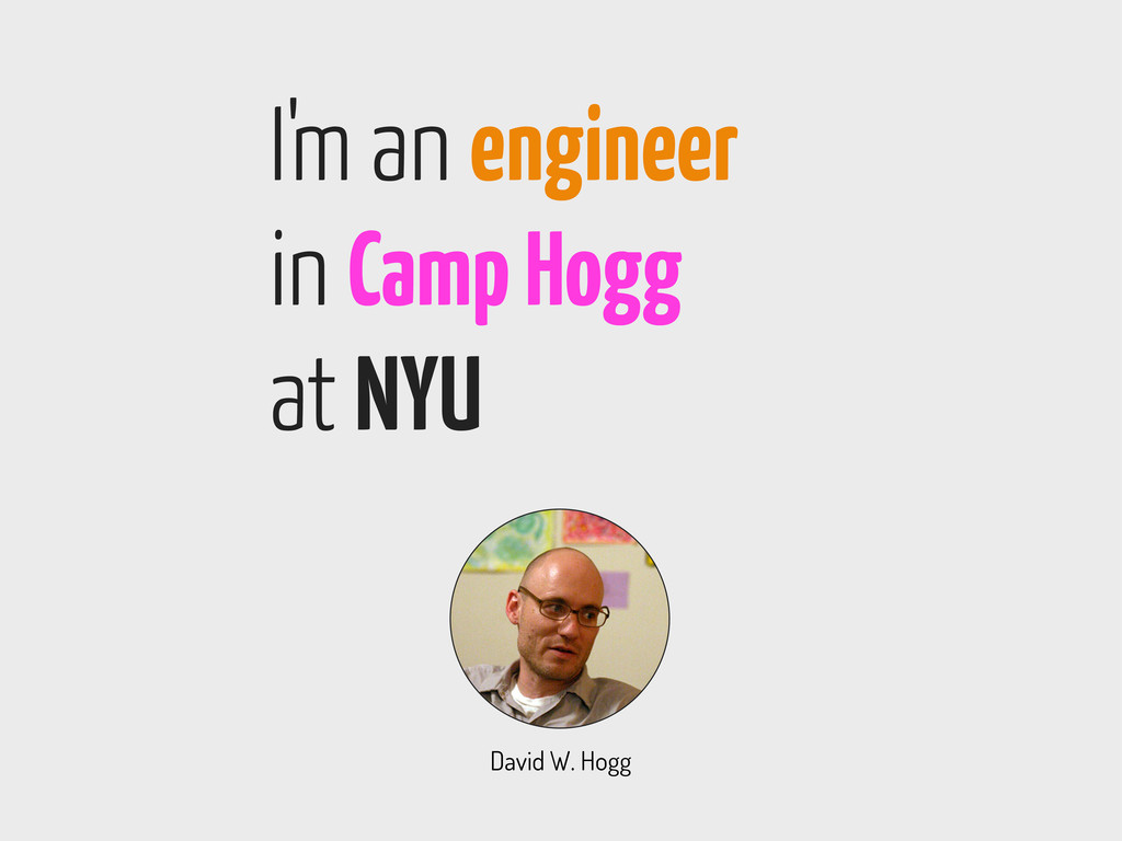 I'm an engineer in Camp Hogg at NYU David W. Ho...