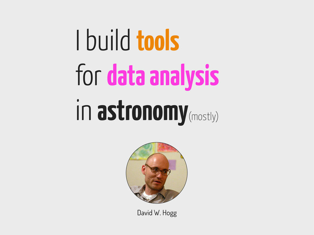 David W. Hogg I build tools for data analysis i...