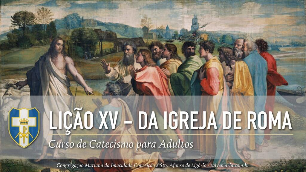 LIÇÃO XV - DA IGREJA DE ROMA Curso de Catecismo...