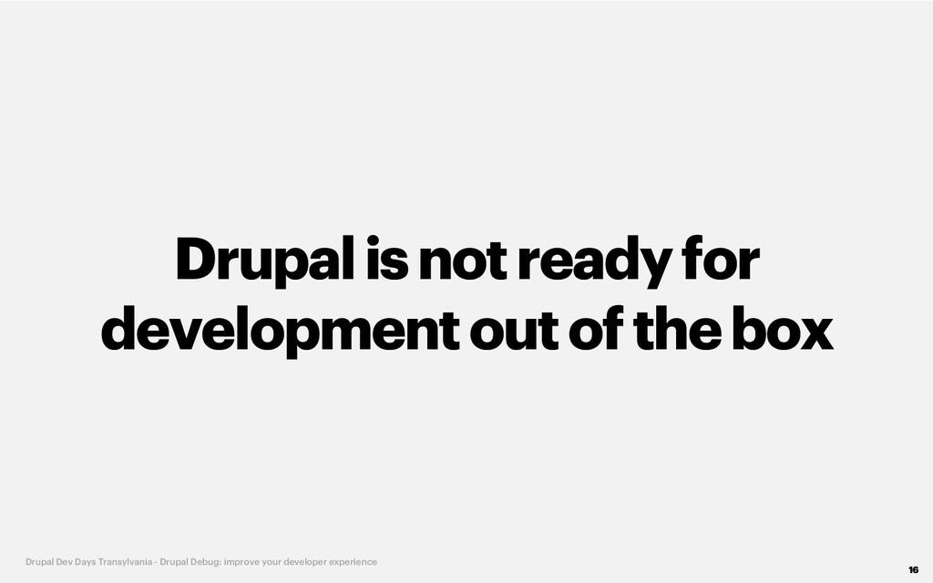 Drupalisnot readyfor developmentout of the box ...
