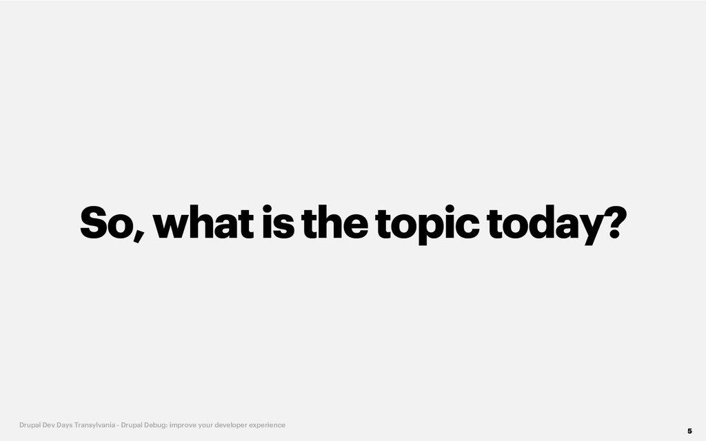 So, whatisthe topic today? 5 Drupal Dev Days Tr...
