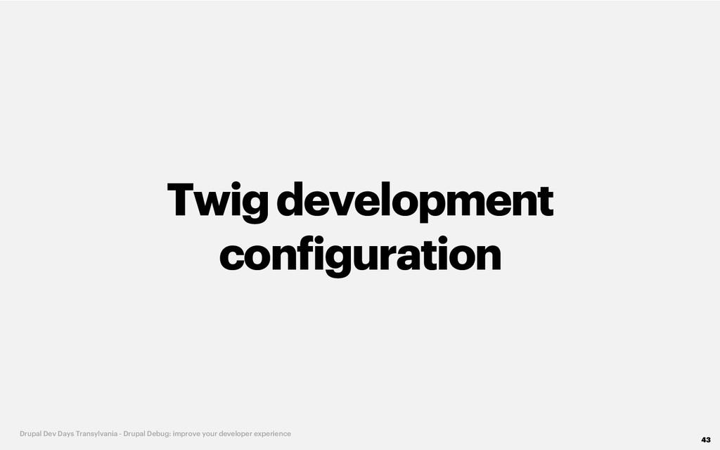 Twigdevelopment configuration 43 Drupal Dev Day...