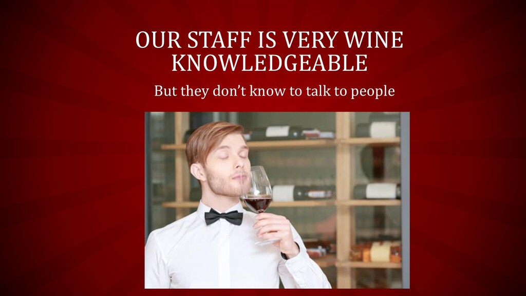 OUR STAFF IS VERY WINE KNOWLEDGEABLE But they d...