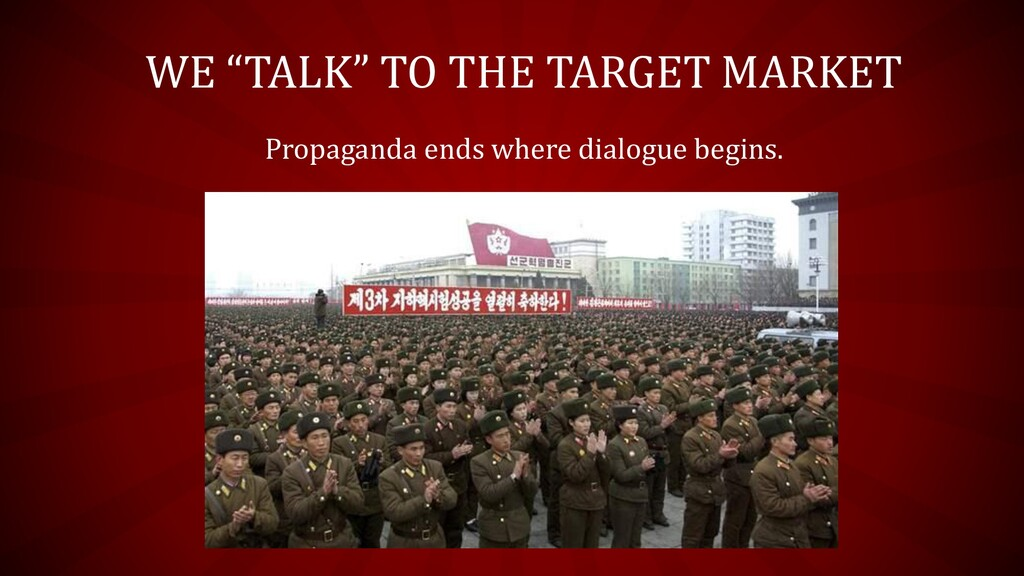 "WE ""TALK"" TO THE TARGET MARKET Propaganda ends ..."