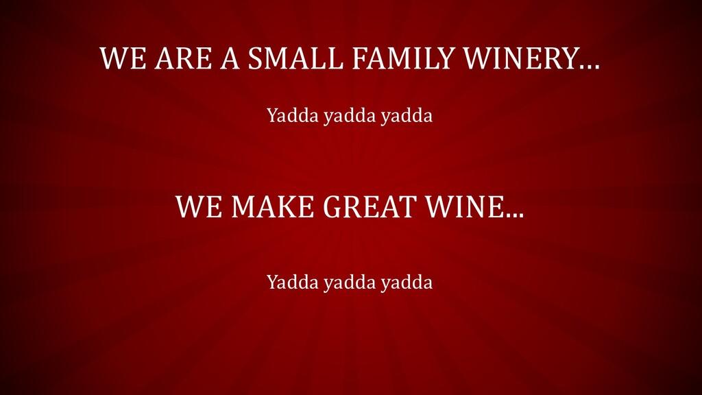 WE ARE A SMALL FAMILY WINERY… Yadda yadda yadda...
