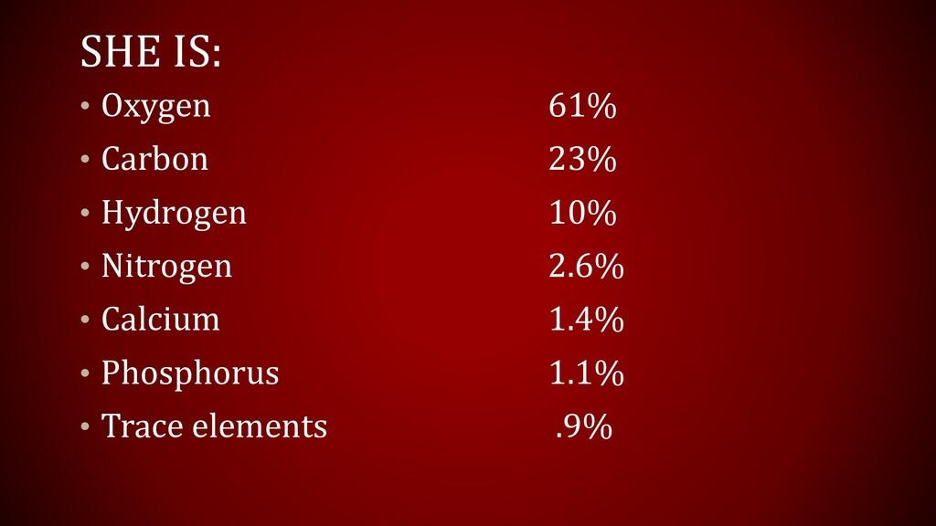 SHE IS: • Oxygen 61% • Carbon 23% • Hydrogen 10...