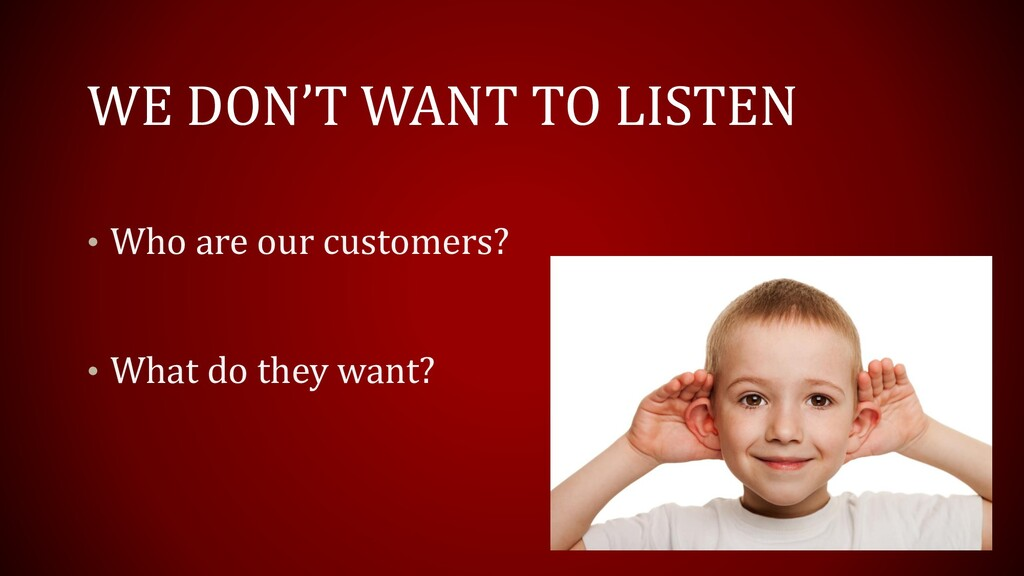 WE DON'T WANT TO LISTEN • Who are our customers...