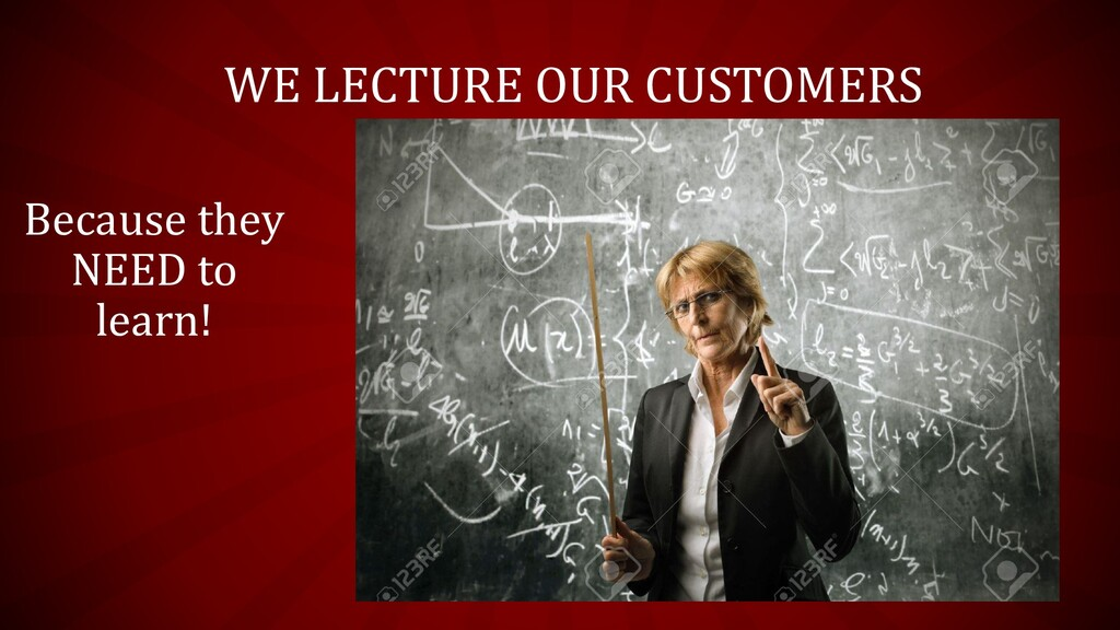 WE LECTURE OUR CUSTOMERS Because they NEED to l...