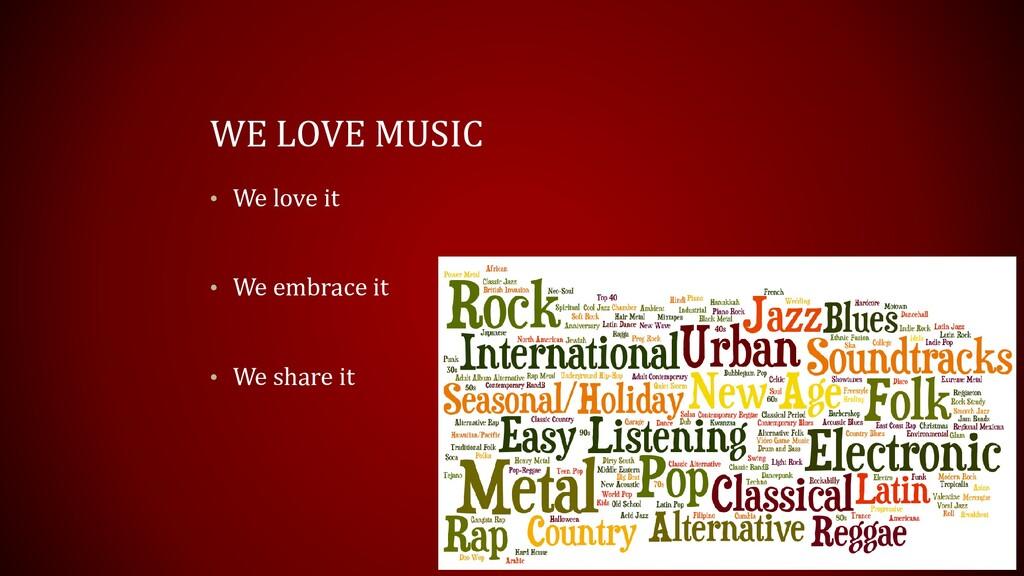WE LOVE MUSIC • We love it • We embrace it • We...