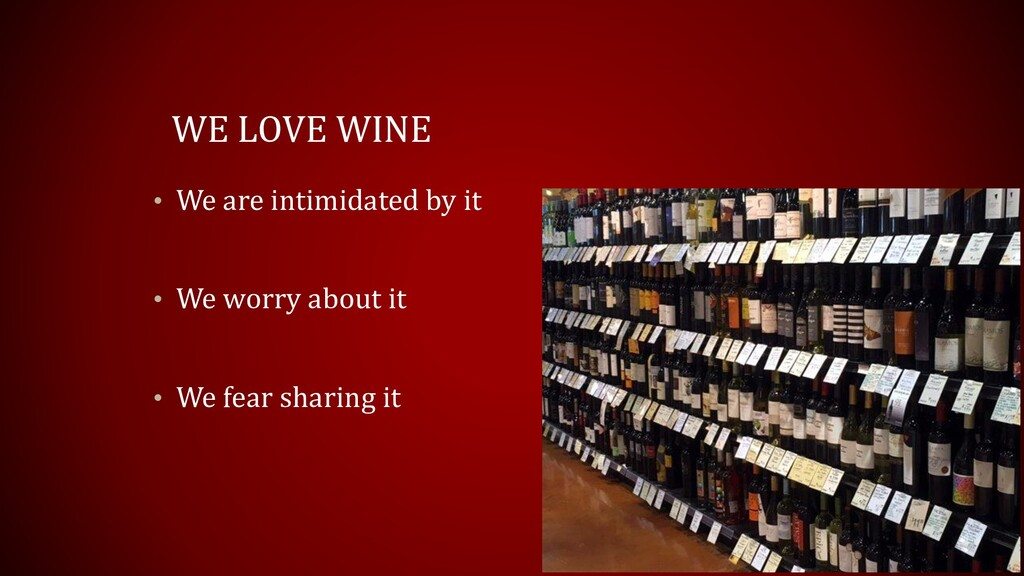 WE LOVE WINE • We are intimidated by it • We wo...