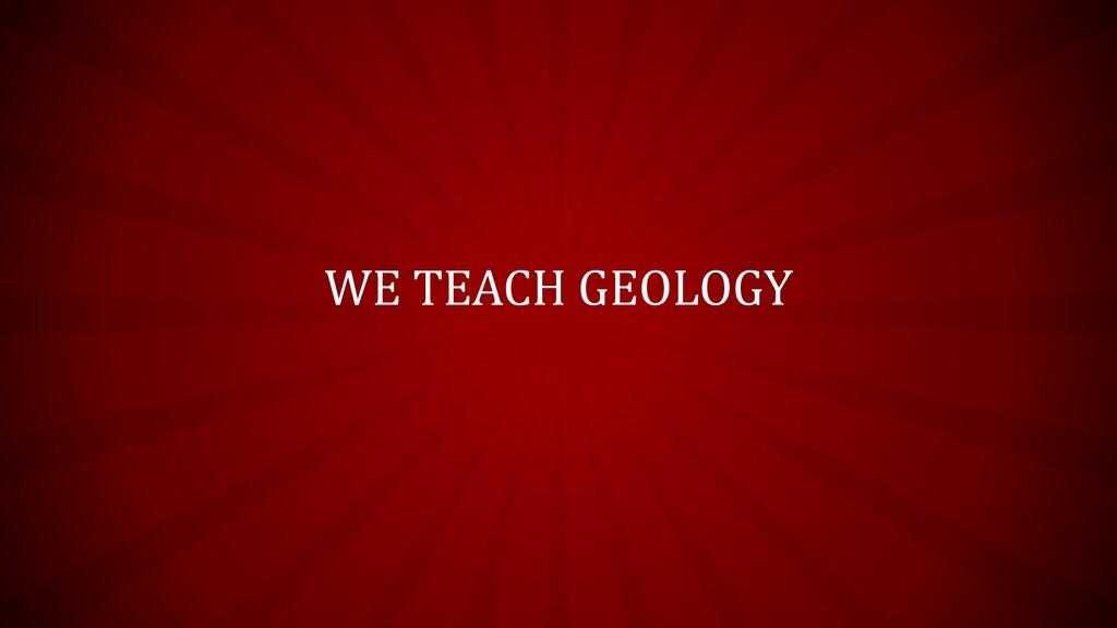WE TEACH GEOLOGY