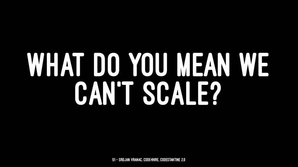 WHAT DO YOU MEAN WE CAN'T SCALE? 51 — Srdjan Vr...
