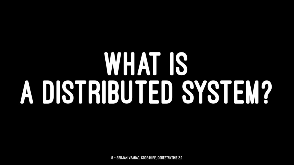 WHAT IS A DISTRIBUTED SYSTEM? 8 — Srdjan Vranac...