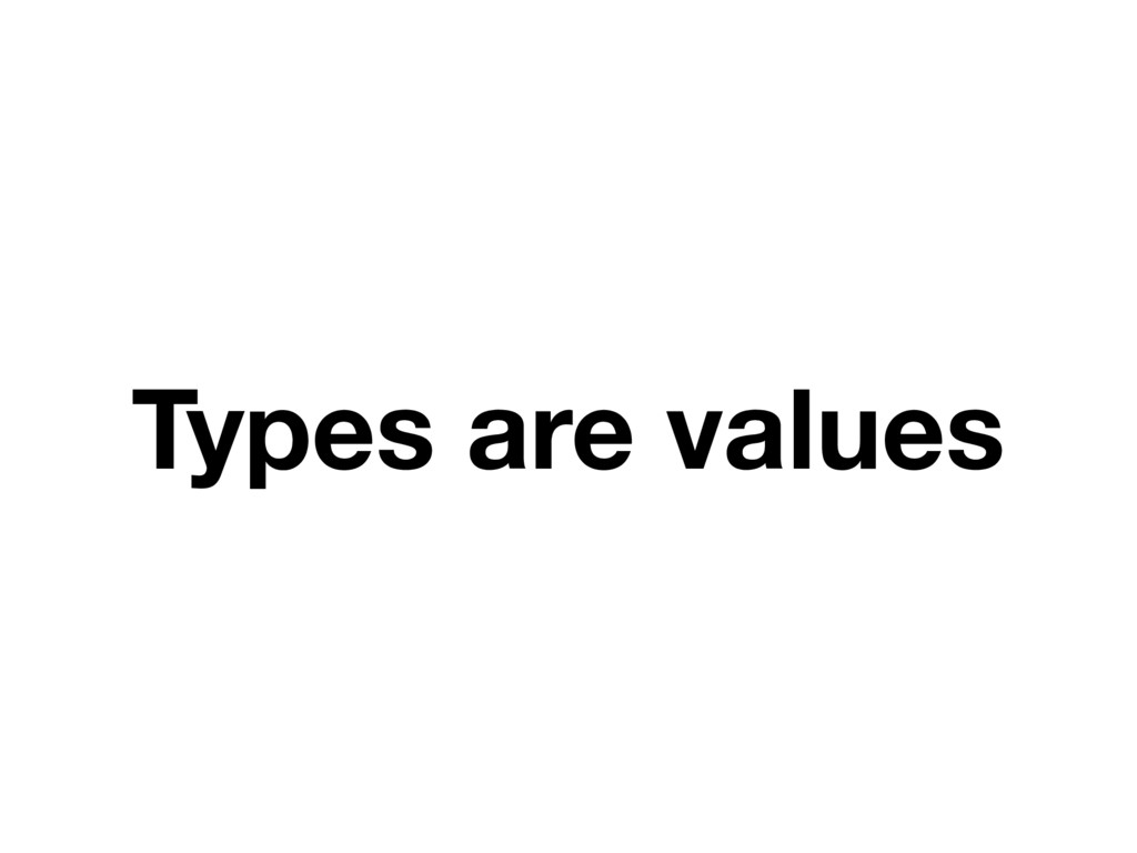 Types are values