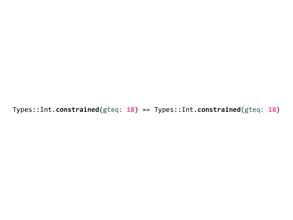 Types::Int.constrained(gteq: 18) == Types::Int....