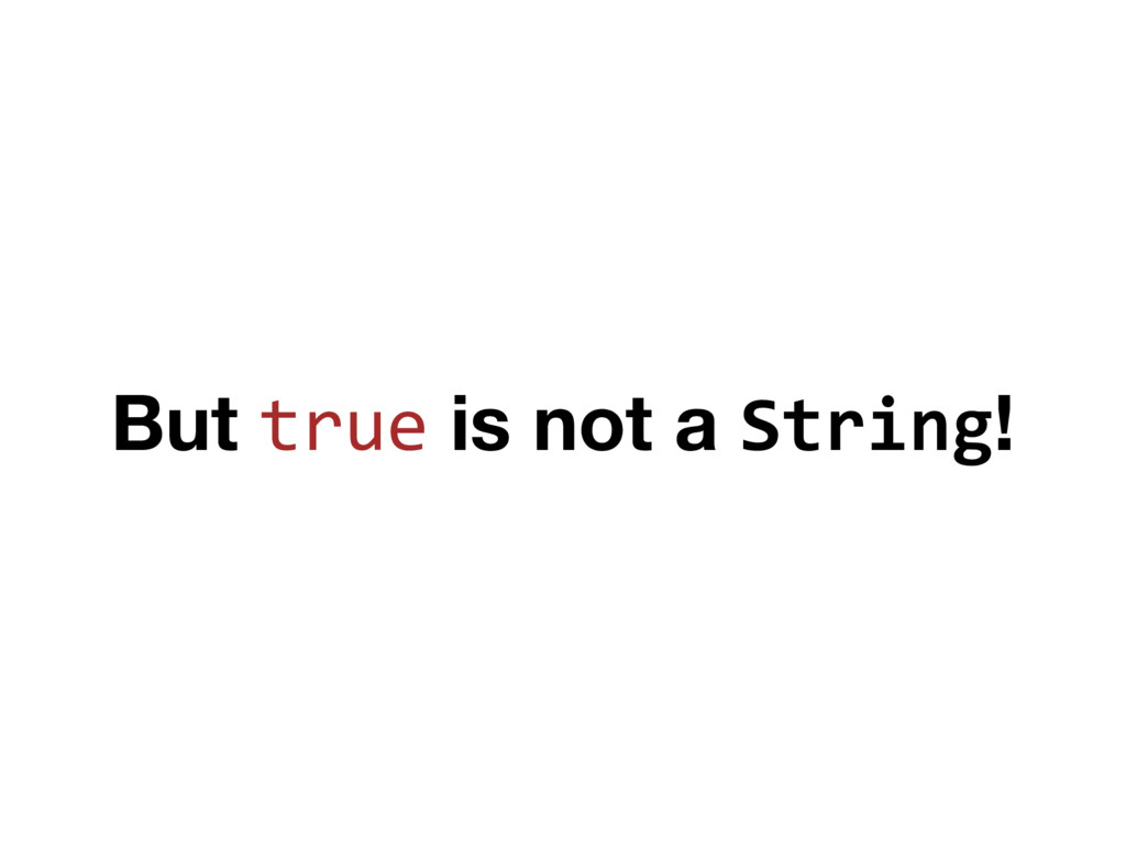 But true is not a String!