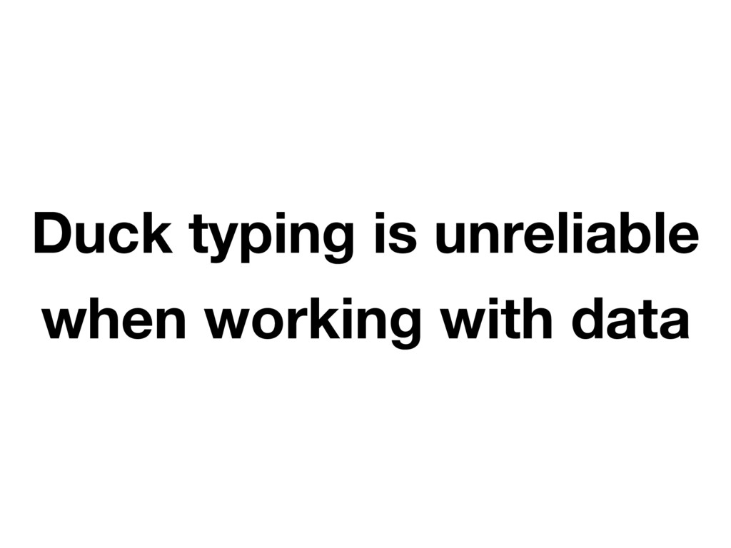 Duck typing is unreliable when working with data