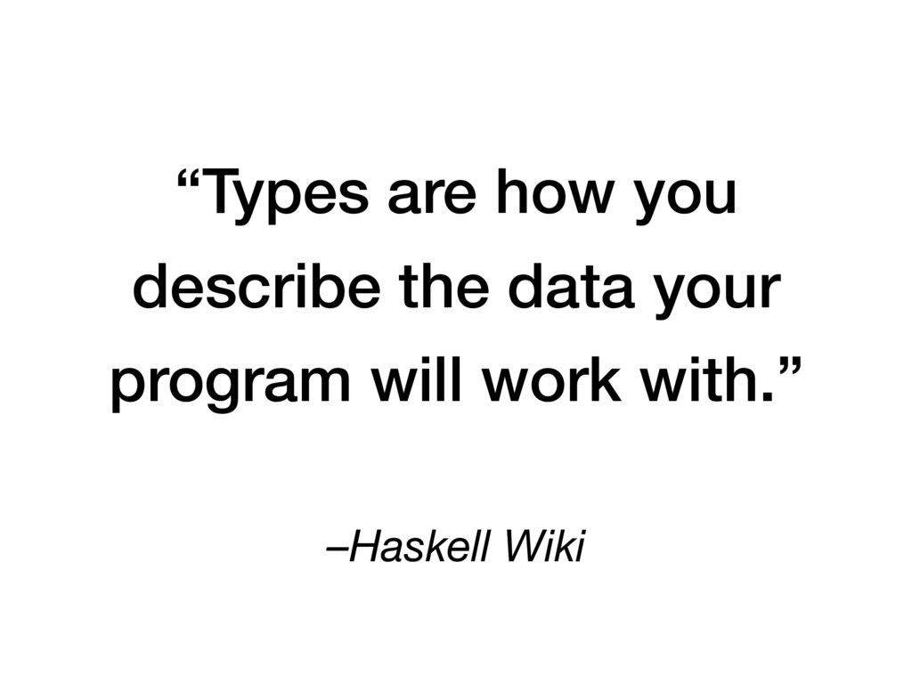 "–Haskell Wiki ""Types are how you describe the d..."