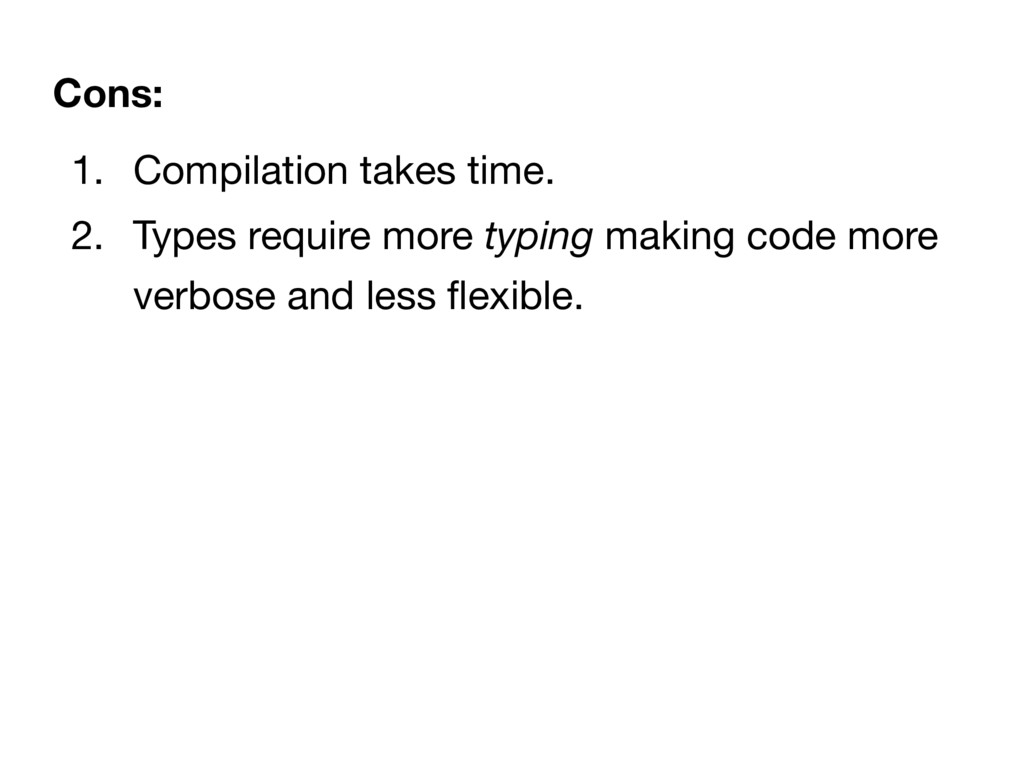 1. Compilation takes time.  2. Types require mo...