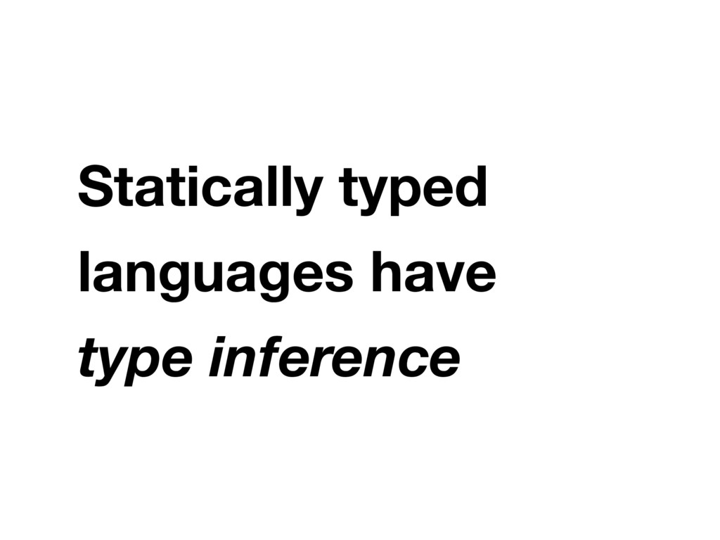 Statically typed languages have type inference