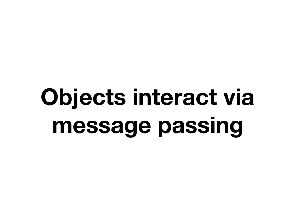 Objects interact via message passing