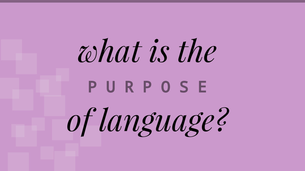 what is the P U R P O S E of language?
