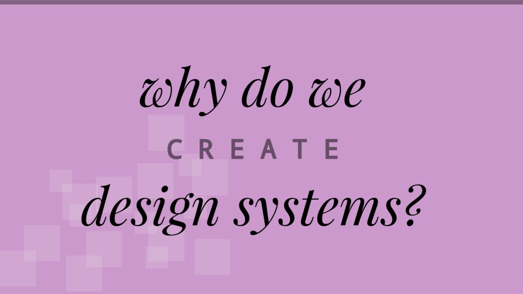 why do we C R E A T E design systems?