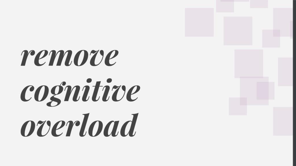 remove cognitive overload