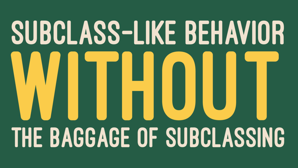 SUBCLASS-LIKE BEHAVIOR WITHOUT THE BAGGAGE OF S...