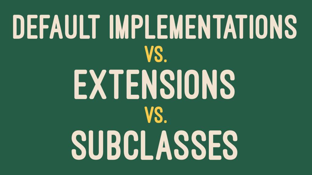 DEFAULT IMPLEMENTATIONS VS. EXTENSIONS VS. SUBC...