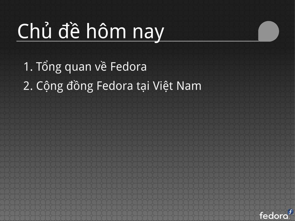 Chủ đề hôm nay 1. Tổng quan về Fedora 2. Cộng đ...