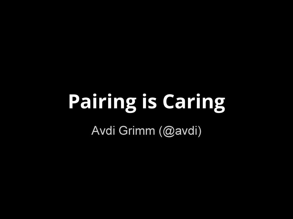 Pairing is Caring Avdi Grimm (@avdi)