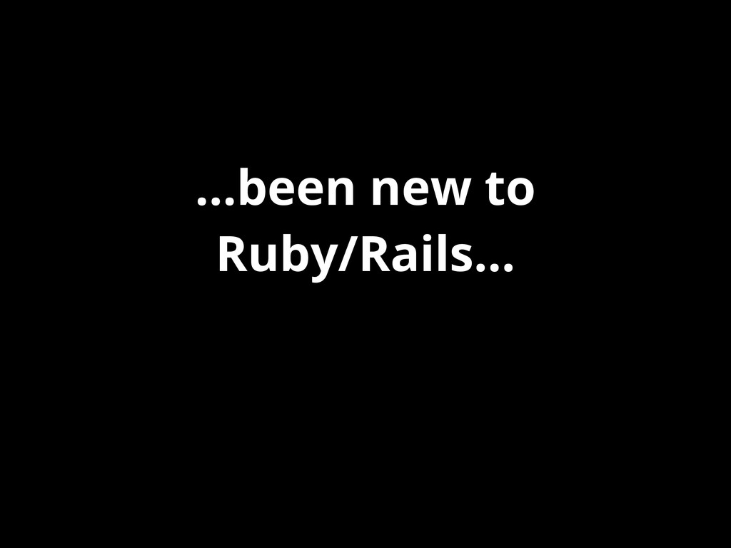 ...been new to Ruby/Rails...