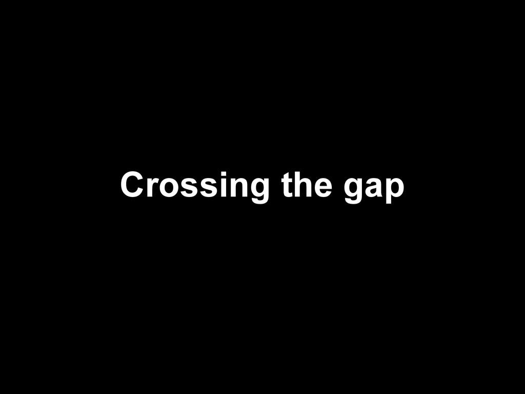 Crossing the gap