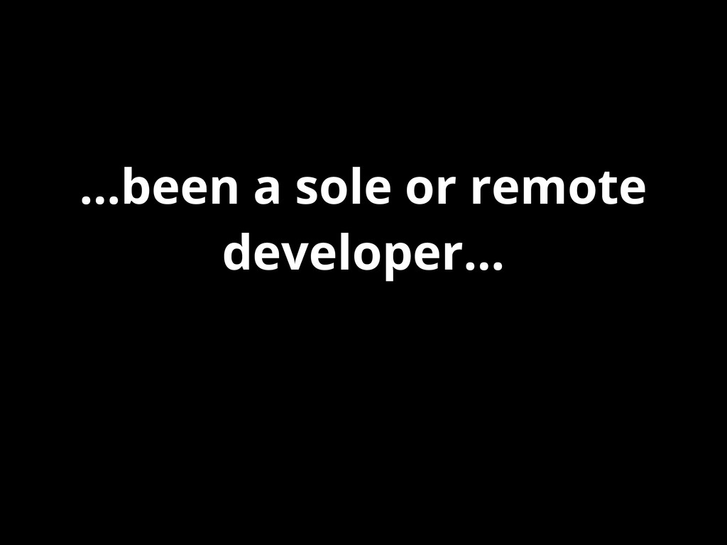 ...been a sole or remote developer...