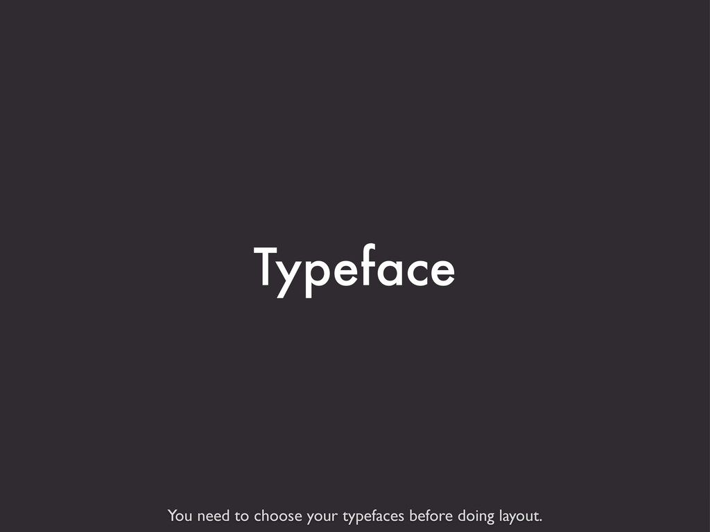 You need to choose your typefaces before doing ...