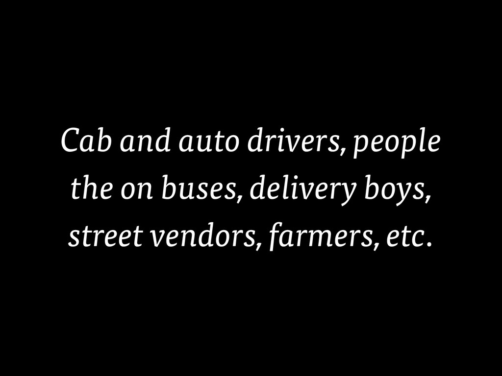 Cab and auto drivers, people the on buses, deli...