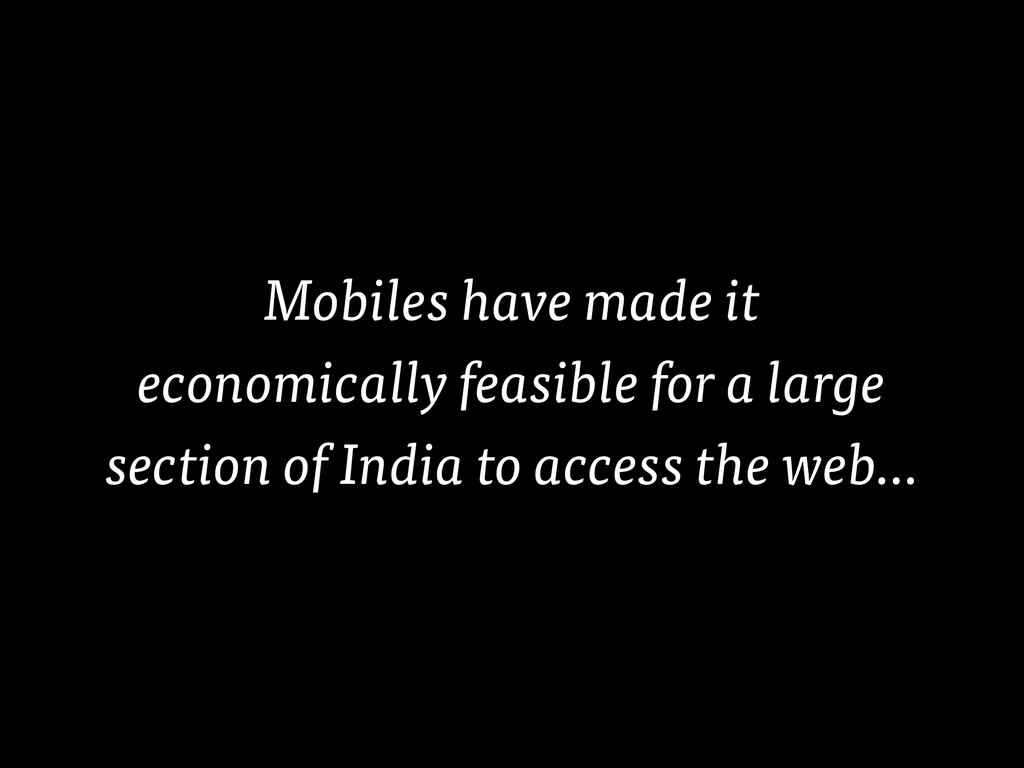 Mobiles have made it economically feasible for ...