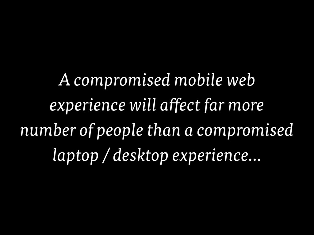 A compromised mobile web experience will affect...