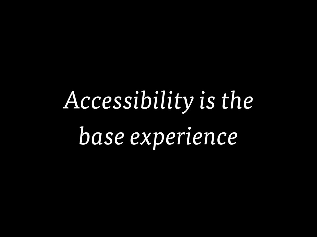 Accessibility is the base experience