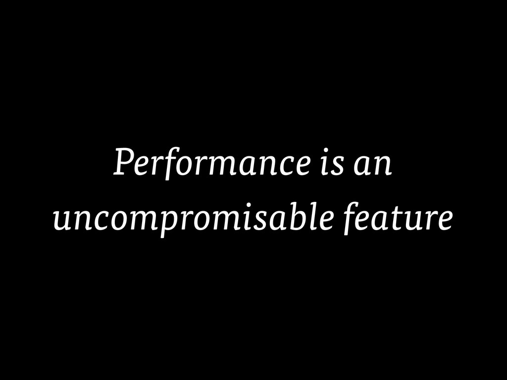 Performance is an uncompromisable feature