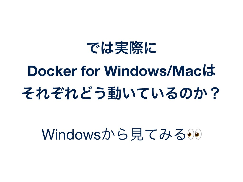 Ͱ͸࣮ࡍʹ Docker for Windows/Mac͸ ͦΕͧΕͲ͏ಈ͍͍ͯΔͷ͔ʁ Wi...