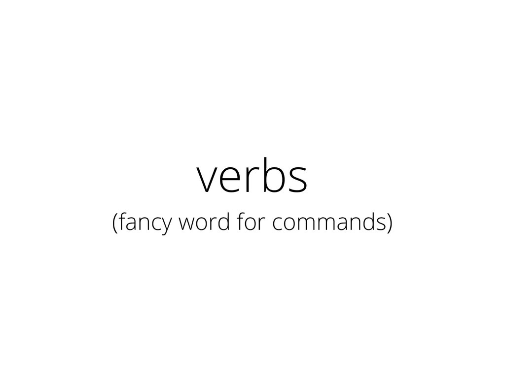 verbs (fancy word for commands)