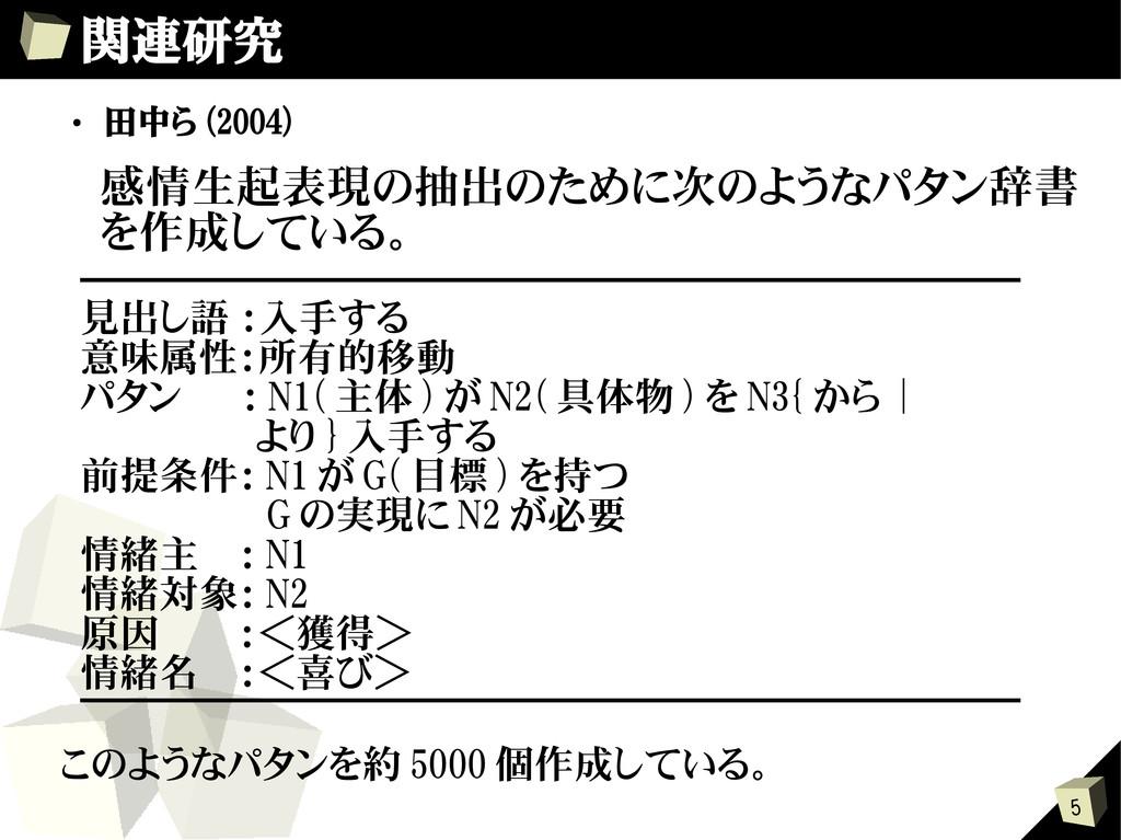 5 関連研究 ・ 田中ら (2004) 感情生起表現の抽出のために次のようなパタン辞書 を作成...